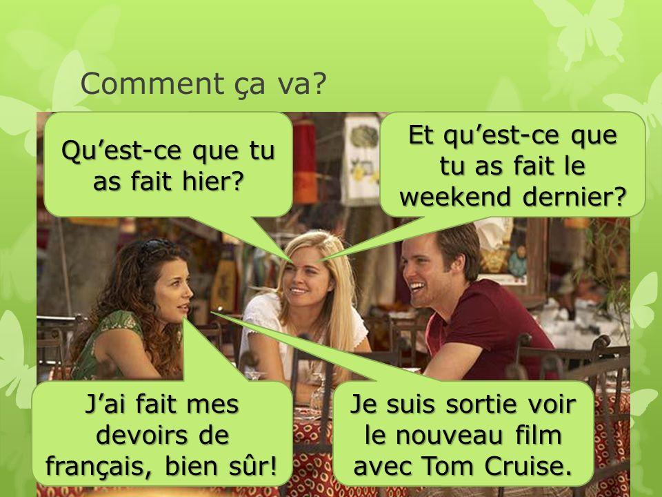 Comment ça va. Qu'est-ce que tu as fait hier. J'ai fait mes devoirs de français, bien sûr.