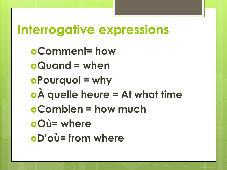 Interrogative expressions  Comment= how  Quand = when  Pourquoi = why  À quelle heure = At what time  Combien = how much  Où= where  D'où= from where