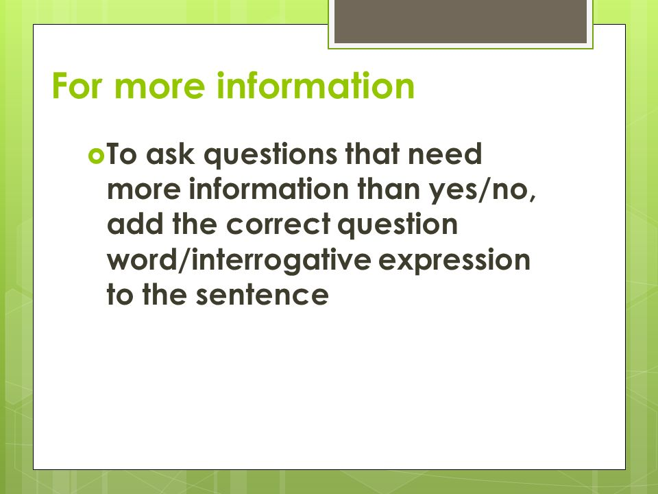 For more information  To ask questions that need more information than yes/no, add the correct question word/interrogative expression to the sentence