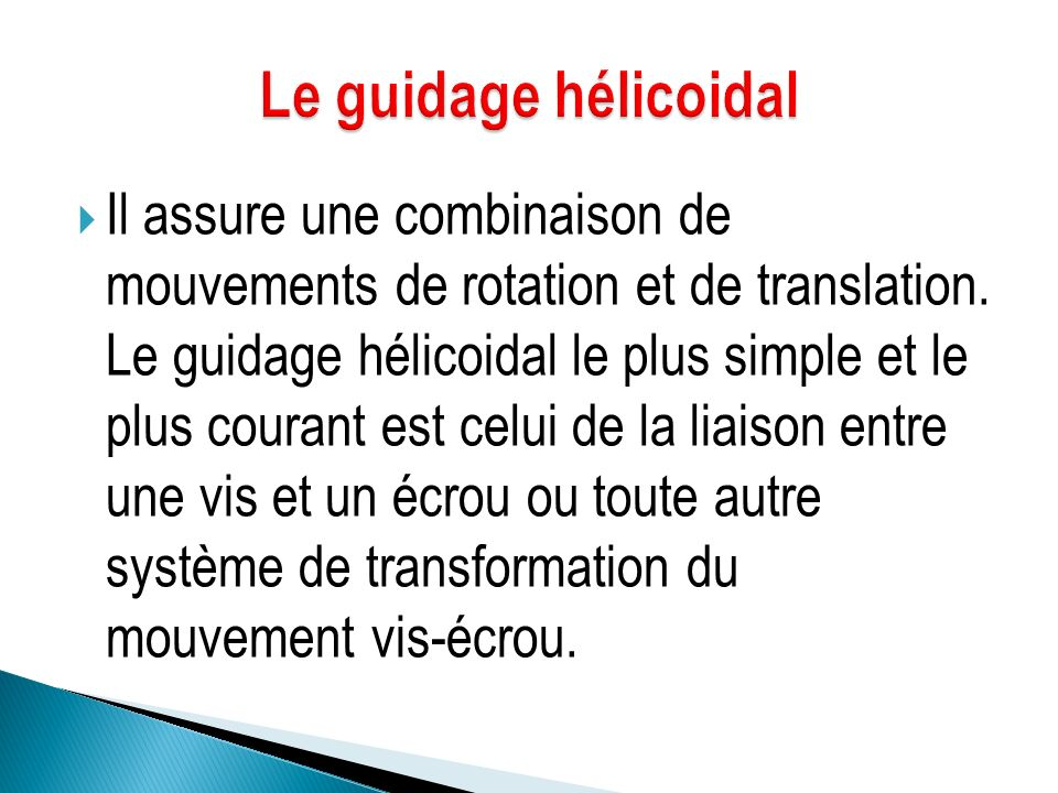  Il assure une combinaison de mouvements de rotation et de translation. Le guidage hélicoidal le plus simple et le plus courant est celui de la liais