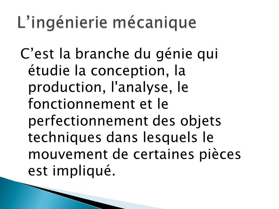 C'est la branche du génie qui étudie la conception, la production, l'analyse, le fonctionnement et le perfectionnement des objets techniques dans lesq