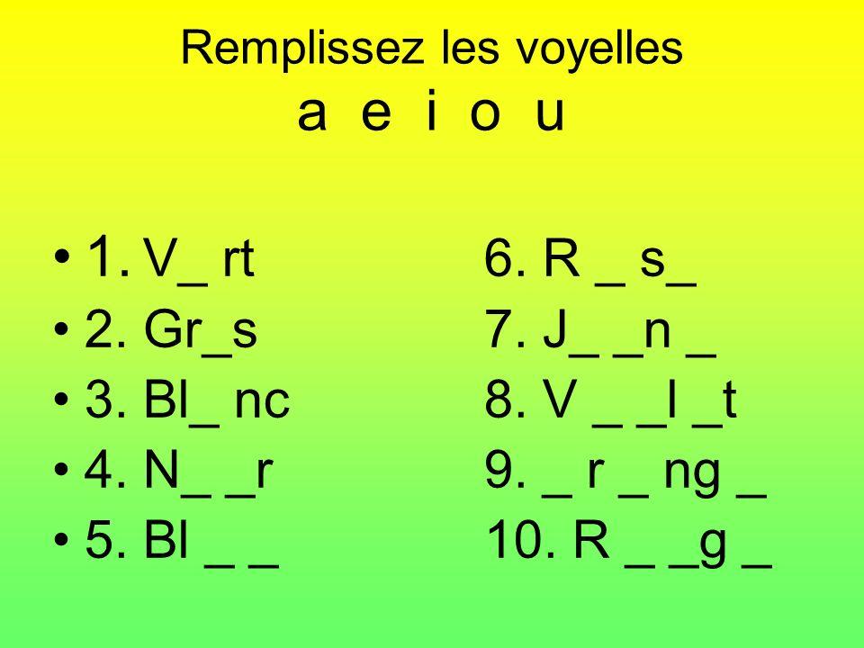 Remplissez les voyelles a e i o u 1. V_ rt6. R _ s_ 2. Gr_s7. J_ _n _ 3. Bl_ nc8. V _ _l _t 4. N_ _r9. _ r _ ng _ 5. Bl _ _10. R _ _g _