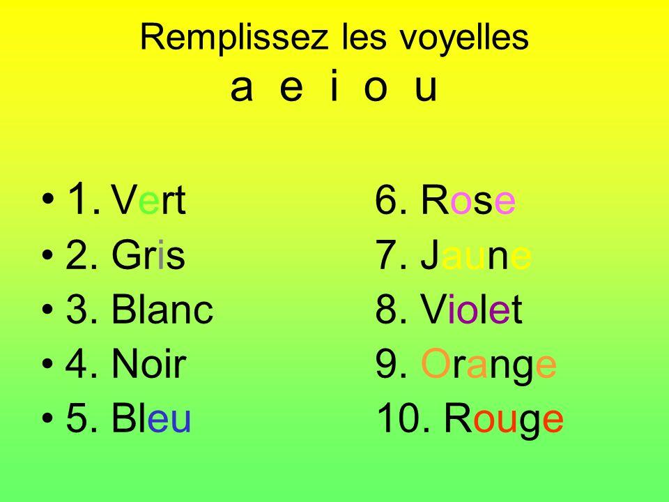 Remplissez les voyelles a e i o u 1. Vert6. Rose 2. Gris7. Jaune 3. Blanc8. Violet 4. Noir9. Orange 5. Bleu10. Rouge