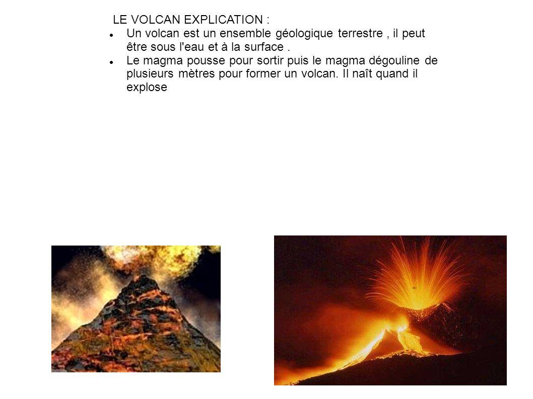 LE VOLCAN EXPLICATION : Un volcan est un ensemble géologique terrestre, il peut être sous l eau et à la surface.