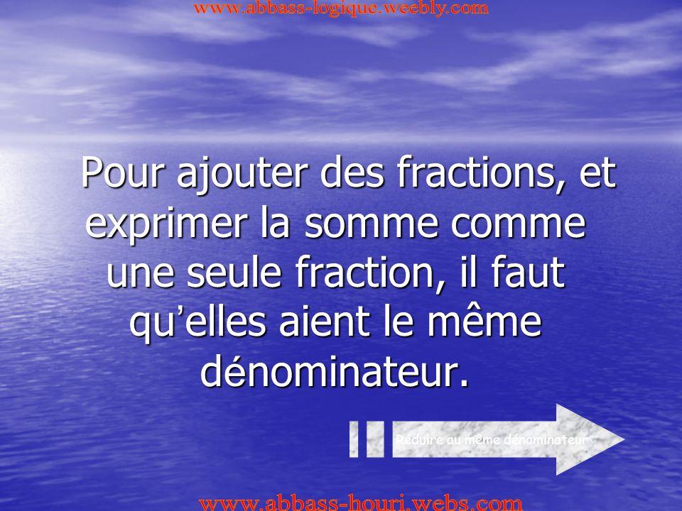 Pour ajouter des fractions, et exprimer la somme comme une seule fraction, il faut qu ' elles aient le même d é nominateur.