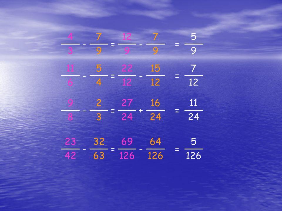= 5 9 = 4 3 - 7 9 12 - 7 99 = 7 = 11 6 - 5 4 22 - 15 12 = 11 24 = 9 8 - 2 3 27 + 16 24 = 5 126 = 23 42 - 32 63 69 - 64 126