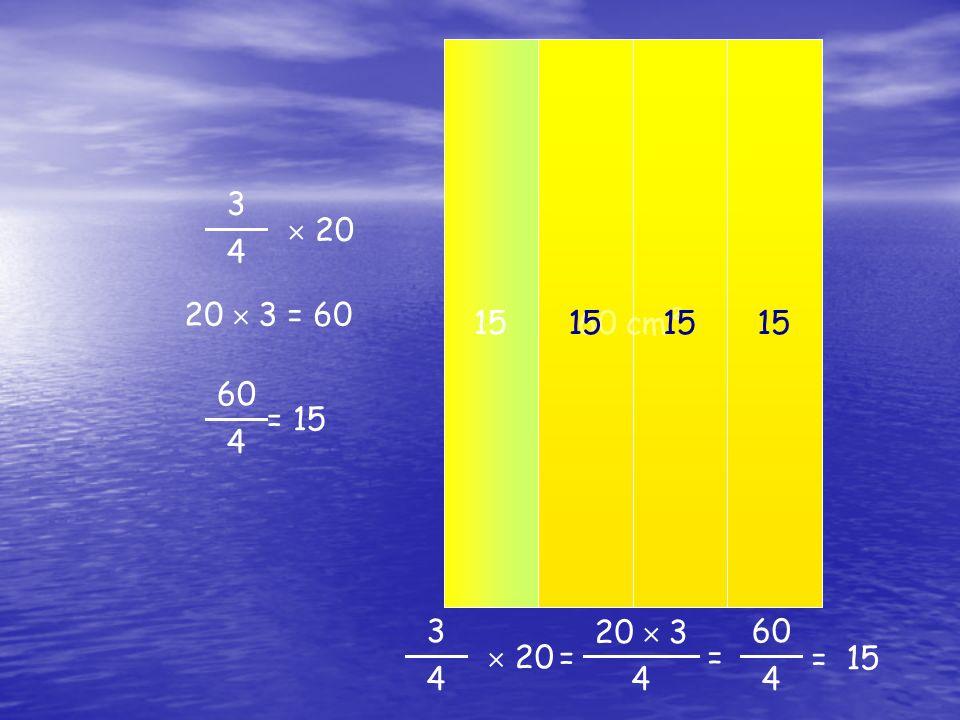 3 4  20 60 4 = 15 20 cm² 20  3 = 60 20 cm² 60 cm² 3 4  20 20  3 4  = 15= = 60 4 15