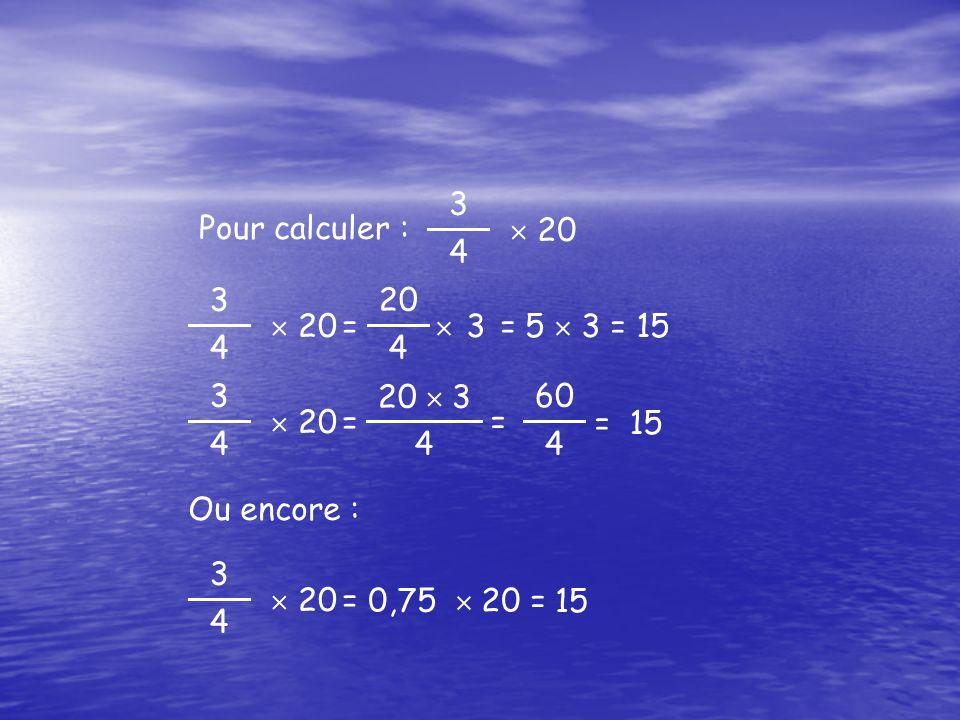 3 4  20 Pour calculer : 3 4  20 4  3 = 5  3 = 15 = 3 4  20 20  3 4  = 15= = 60 4 3 4  20  15= 0,75  20 = Ou encore :