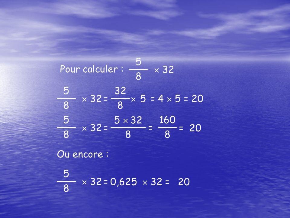 5 8  32 Pour calculer : 5 8  32 8  5 = 4  5 = 20 = 5 8  32 5  32 8  = 20= = 160 8 5 8  32  20= 0,625  32 = Ou encore :