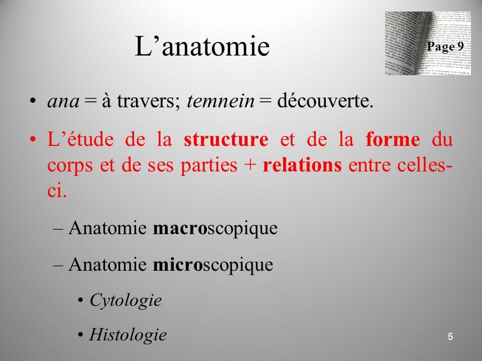 L'anatomie ana = à travers; temnein = découverte. L'étude de la structure et de la forme du corps et de ses parties + relations entre celles- ci. –Ana