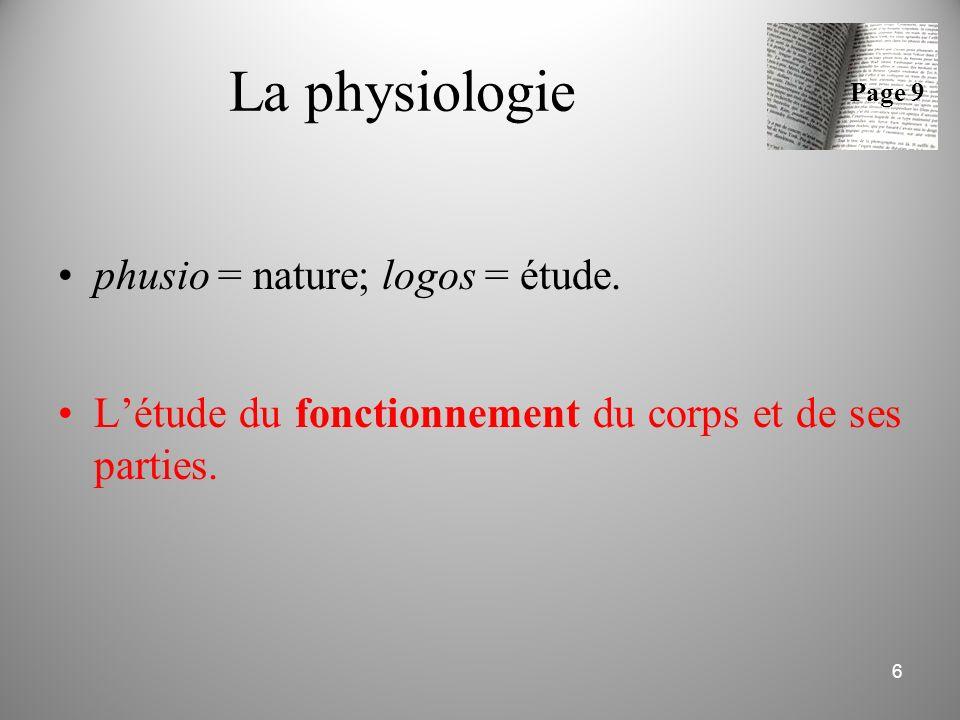 La physiologie phusio = nature; logos = étude. L'étude du fonctionnement du corps et de ses parties. 6 Page 9