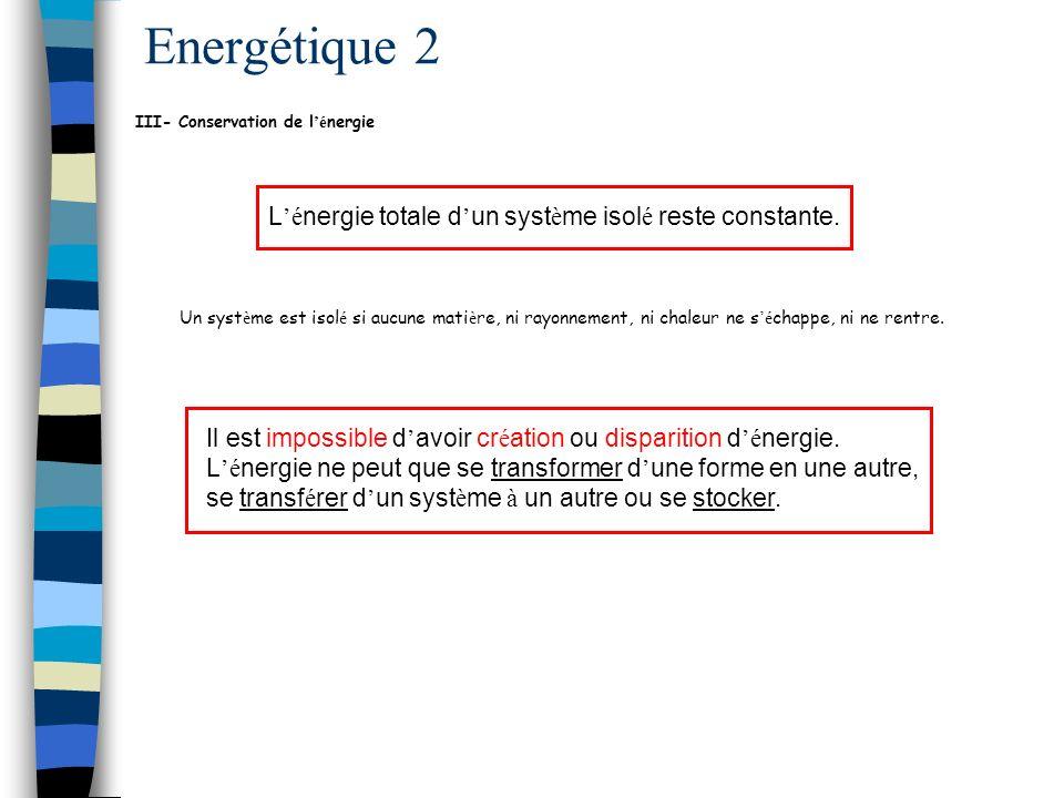 Energétique 2 III- Conservation de l 'é nergie L 'é nergie totale d ' un syst è me isol é reste constante.