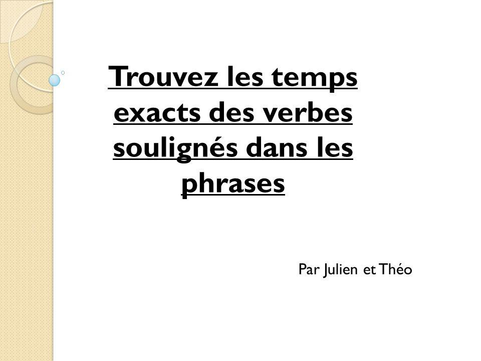 Trouvez les temps exacts des verbes soulignés dans les phrases Par Julien et Théo