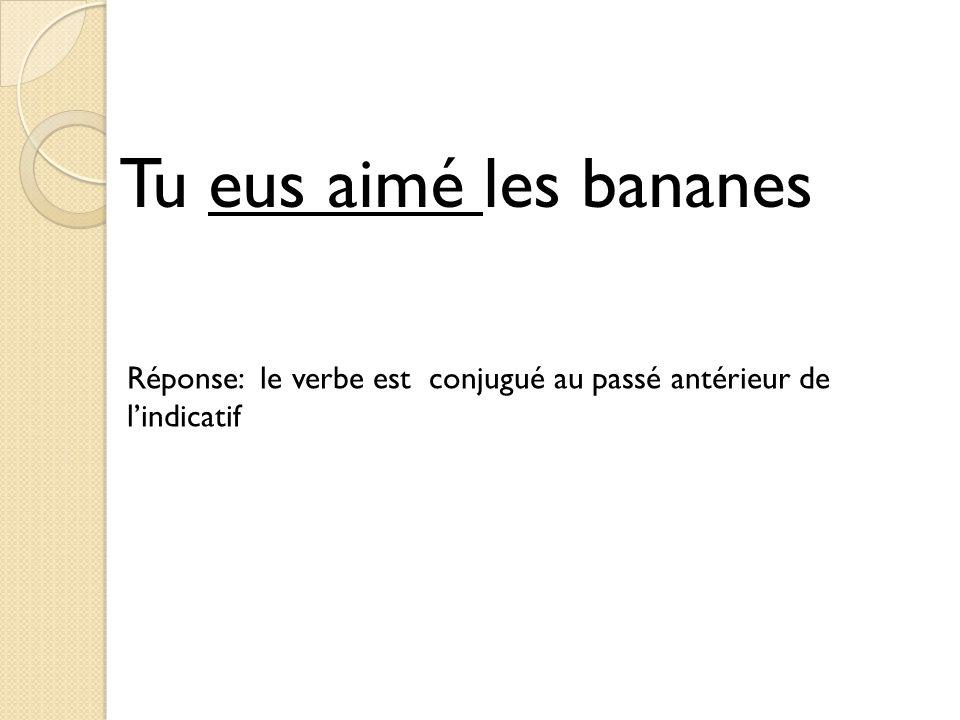 Tu eus aimé les bananes Réponse: le verbe est conjugué au passé antérieur de l'indicatif