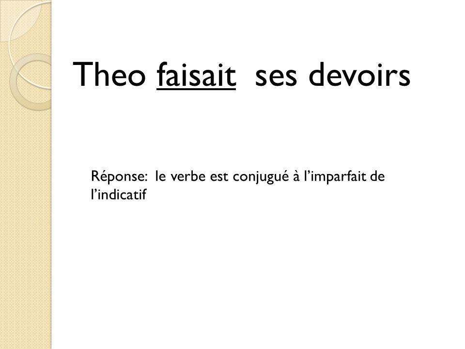Theo faisait ses devoirs Réponse: le verbe est conjugué à l'imparfait de l'indicatif