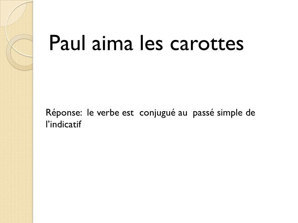 Paul aima les carottes Réponse: le verbe est conjugué au passé simple de l'indicatif