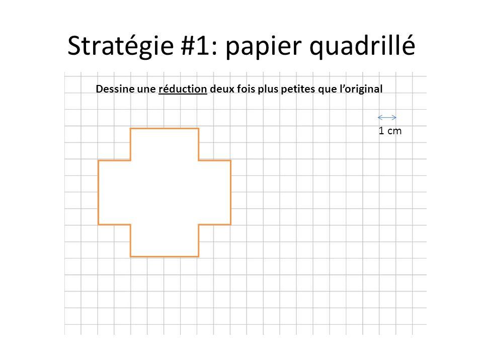 Stratégie #1: papier quadrillé Dessine une réduction deux fois plus petites que l'original 1 cm