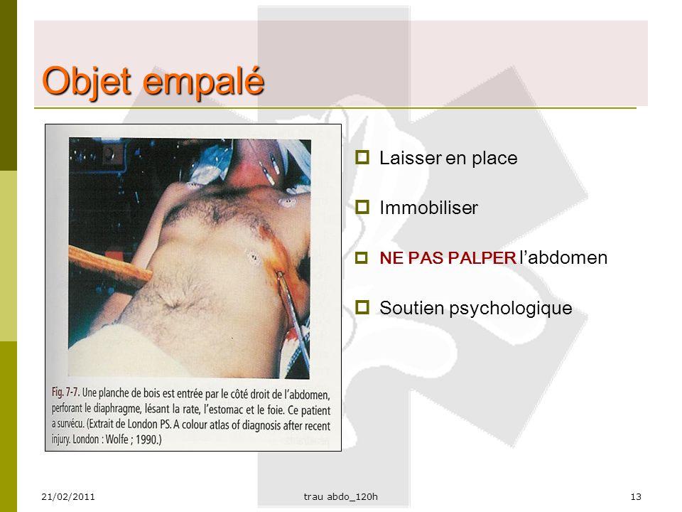 21/02/2011trau abdo_120h13 Objet empalé  Laisser en place  Immobiliser  NE PAS PALPER l'abdomen  Soutien psychologique
