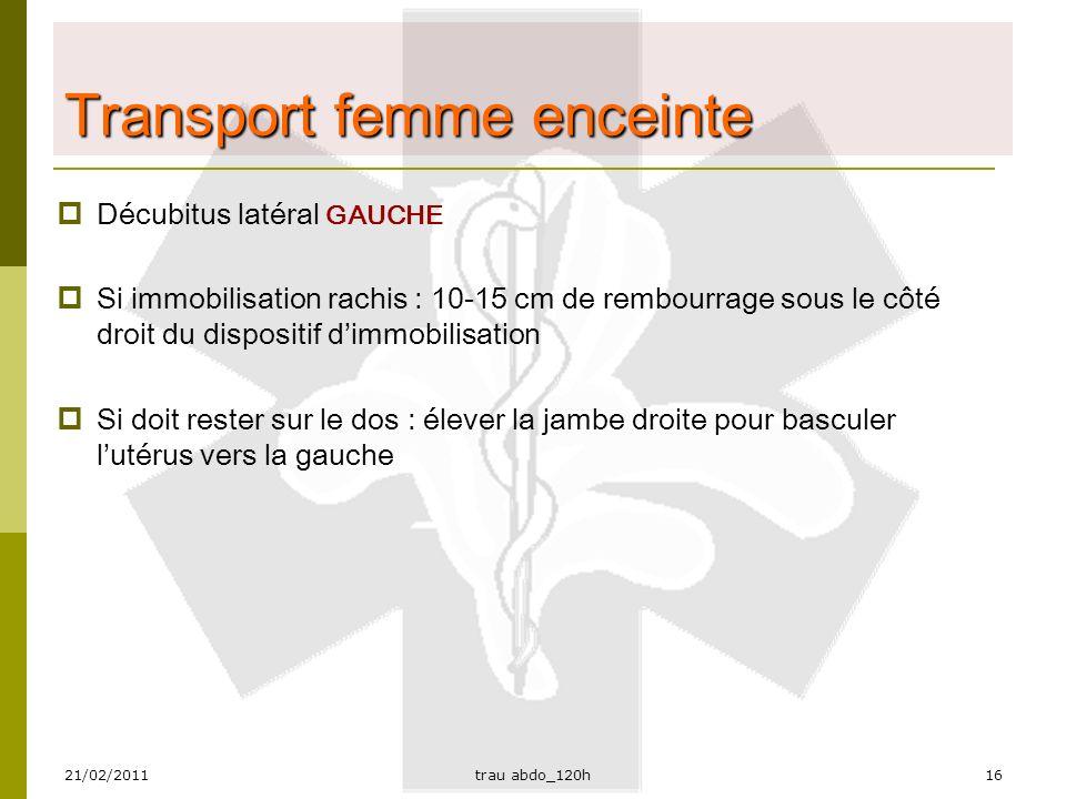 21/02/2011trau abdo_120h16 Transport femme enceinte  Décubitus latéral GAUCHE  Si immobilisation rachis : 10-15 cm de rembourrage sous le côté droit du dispositif d'immobilisation  Si doit rester sur le dos : élever la jambe droite pour basculer l'utérus vers la gauche