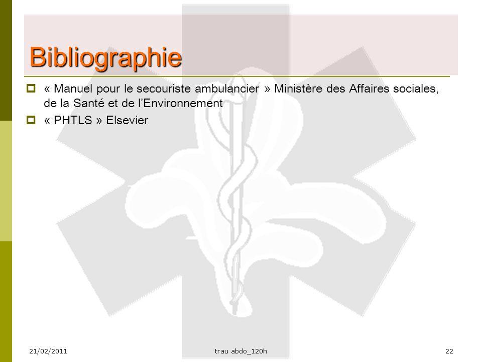 21/02/2011trau abdo_120h22 Bibliographie  « Manuel pour le secouriste ambulancier » Ministère des Affaires sociales, de la Santé et de l'Environnement  « PHTLS » Elsevier