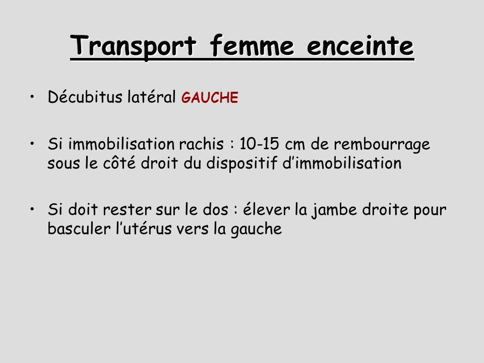 Transport femme enceinte Décubitus latéral GAUCHE Si immobilisation rachis : 10-15 cm de rembourrage sous le côté droit du dispositif d'immobilisation Si doit rester sur le dos : élever la jambe droite pour basculer l'utérus vers la gauche
