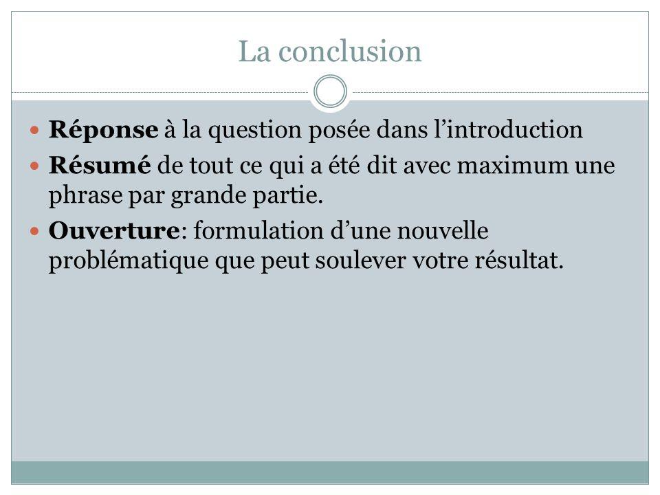 La conclusion Réponse à la question posée dans l'introduction Résumé de tout ce qui a été dit avec maximum une phrase par grande partie.