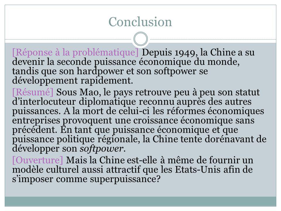 Conclusion [Réponse à la problématique] Depuis 1949, la Chine a su devenir la seconde puissance économique du monde, tandis que son hardpower et son softpower se développement rapidement.