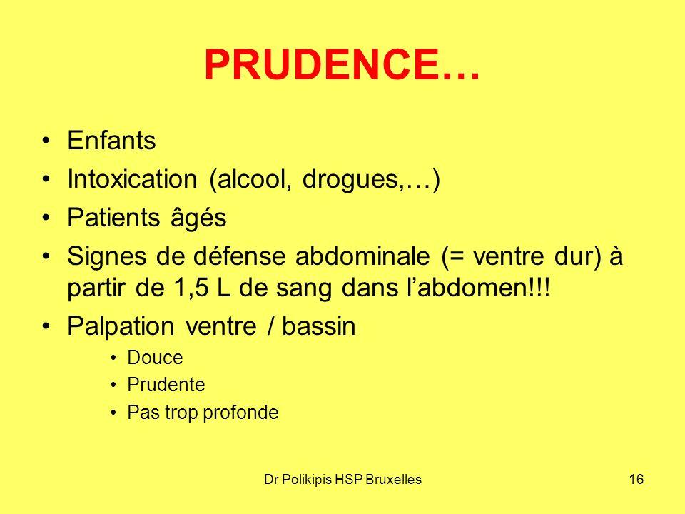 Dr Polikipis HSP Bruxelles16 PRUDENCE… Enfants Intoxication (alcool, drogues,…) Patients âgés Signes de défense abdominale (= ventre dur) à partir de 1,5 L de sang dans l'abdomen!!.