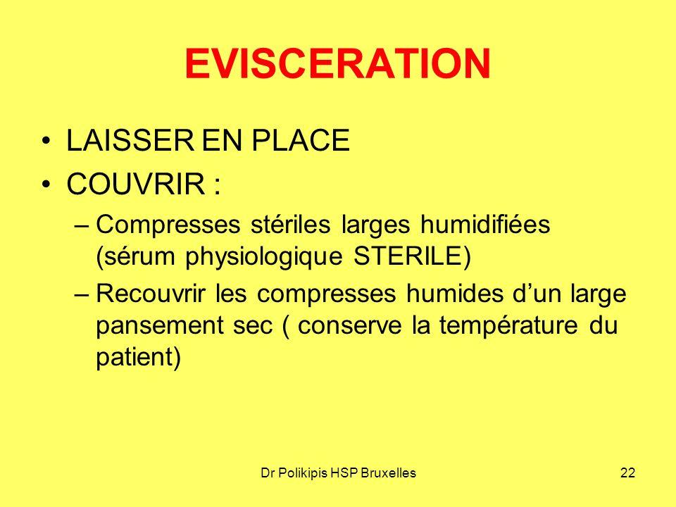 Dr Polikipis HSP Bruxelles22 EVISCERATION LAISSER EN PLACE COUVRIR : –Compresses stériles larges humidifiées (sérum physiologique STERILE) –Recouvrir les compresses humides d'un large pansement sec ( conserve la température du patient)