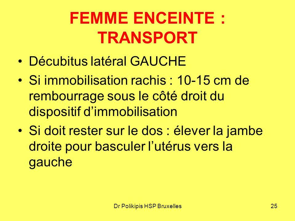 Dr Polikipis HSP Bruxelles25 FEMME ENCEINTE : TRANSPORT Décubitus latéral GAUCHE Si immobilisation rachis : 10-15 cm de rembourrage sous le côté droit du dispositif d'immobilisation Si doit rester sur le dos : élever la jambe droite pour basculer l'utérus vers la gauche