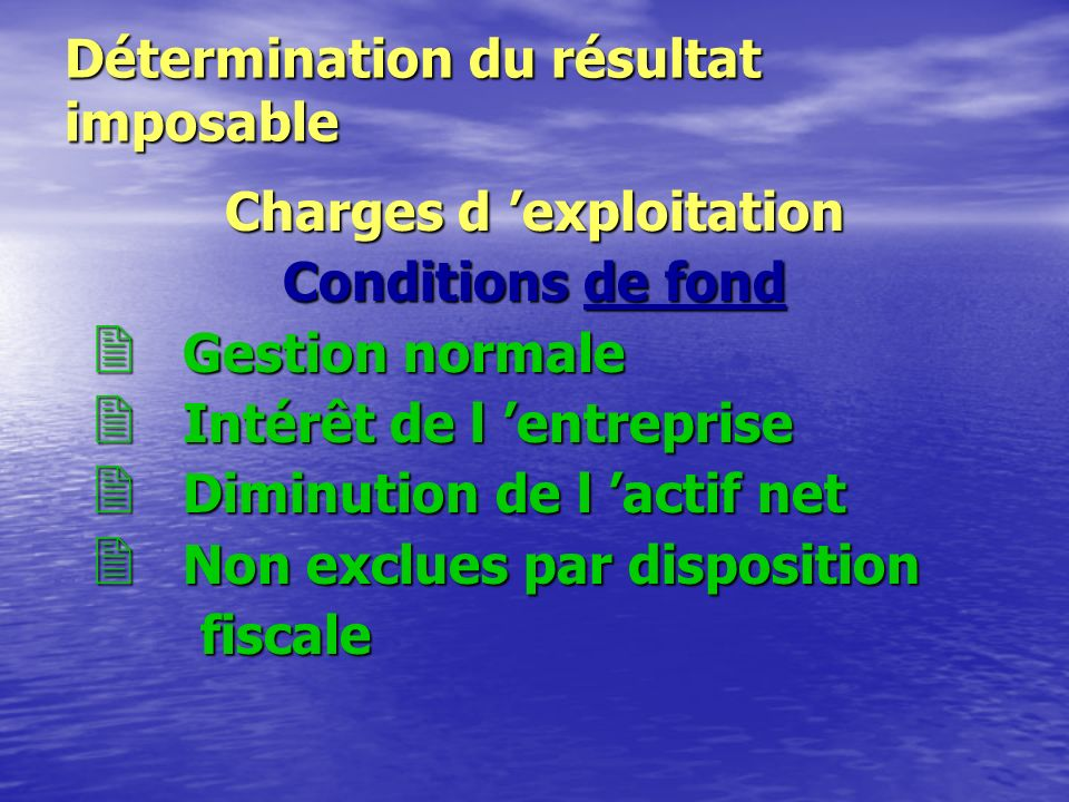 Détermination du résultat imposable Charges d 'exploitation Conditions de déductibilité Conditions de déductibilité – Conditions de fond – Conditions de forme