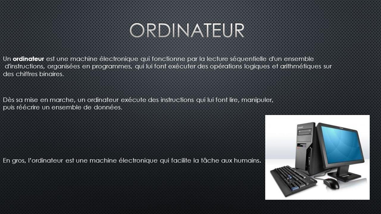 Un ordinateur est une machine électronique qui fonctionne par la lecture séquentielle d un ensemble d instructions, organisées en programmes, qui lui font exécuter des opérations logiques et arithmétiques sur des chiffres binaires.