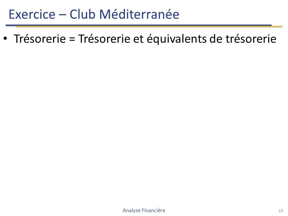 Exercice – Club Méditerranée Trésorerie = Trésorerie et équivalents de trésorerie 24 Analyse Financière