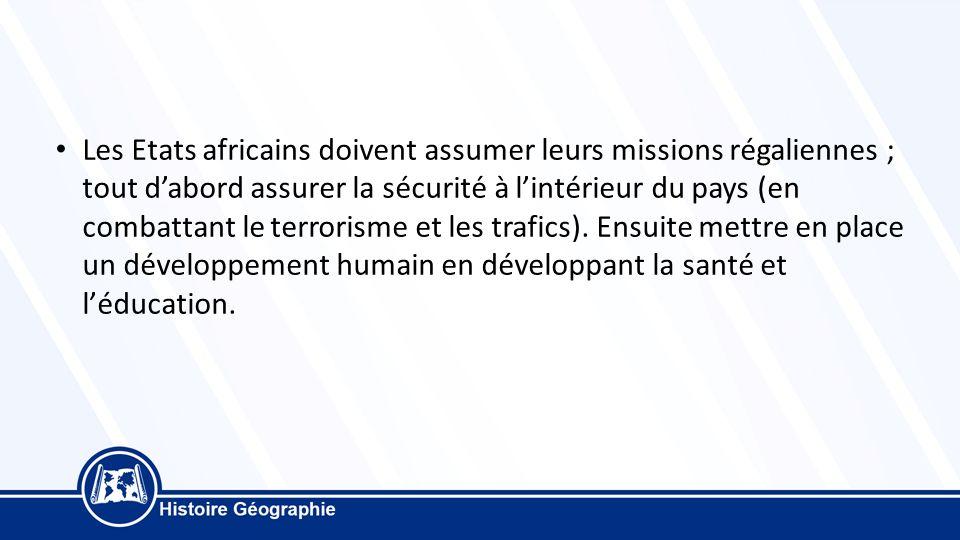 Les Etats africains doivent assumer leurs missions régaliennes ; tout d'abord assurer la sécurité à l'intérieur du pays (en combattant le terrorisme et les trafics).
