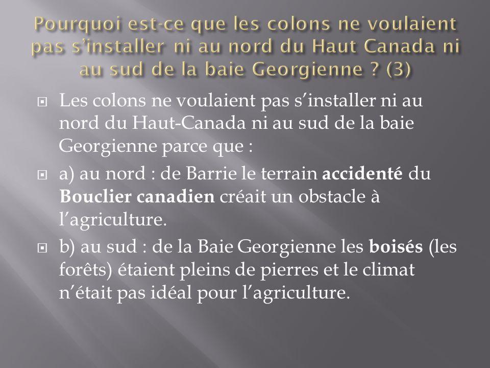  Les colons ne voulaient pas s'installer ni au nord du Haut-Canada ni au sud de la baie Georgienne parce que :  a) au nord : de Barrie le terrain accidenté du Bouclier canadien créait un obstacle à l'agriculture.