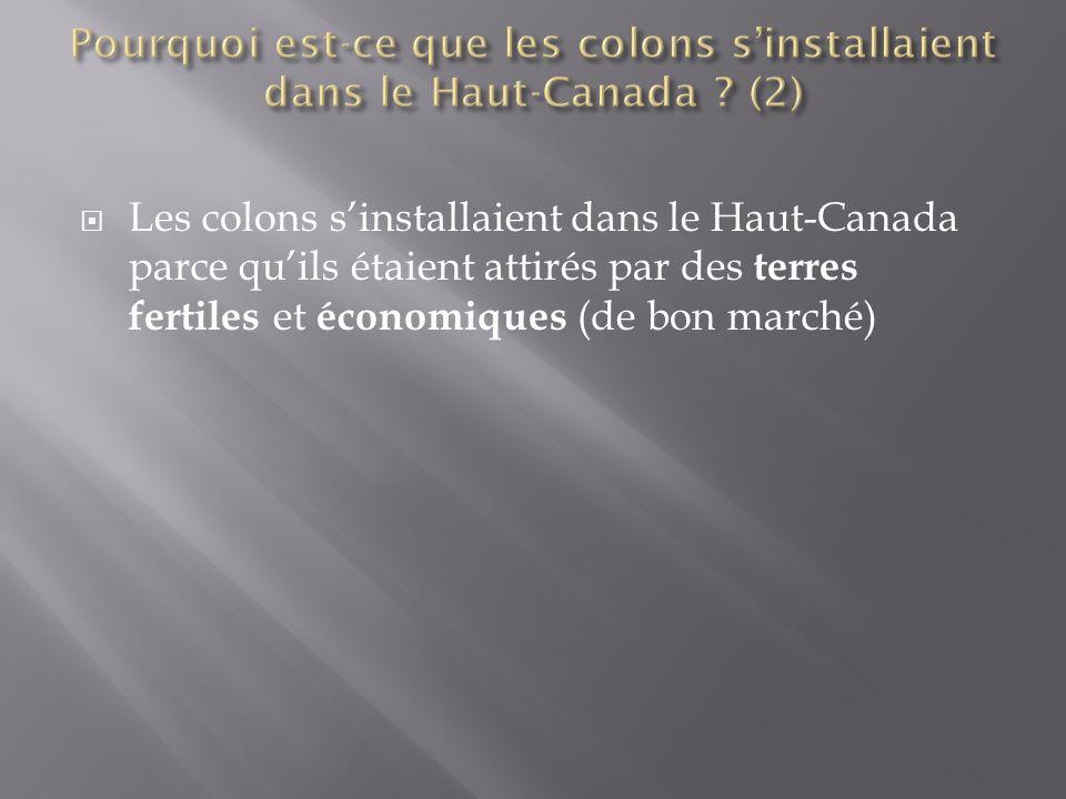  Les colons s'installaient dans le Haut-Canada parce qu'ils étaient attirés par des terres fertiles et économiques (de bon marché)