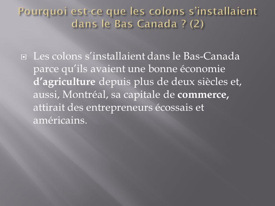  Les colons s'installaient dans le Bas-Canada parce qu'ils avaient une bonne économie d'agriculture depuis plus de deux siècles et, aussi, Montréal, sa capitale de commerce, attirait des entrepreneurs écossais et américains.