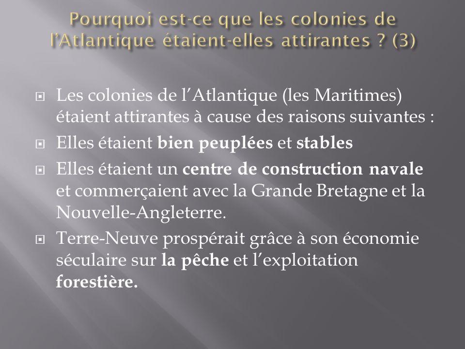  Les colonies de l'Atlantique (les Maritimes) étaient attirantes à cause des raisons suivantes :  Elles étaient bien peuplées et stables  Elles étaient un centre de construction navale et commerçaient avec la Grande Bretagne et la Nouvelle-Angleterre.