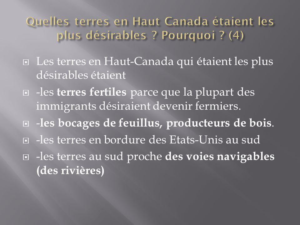  Les terres en Haut-Canada qui étaient les plus désirables étaient  -les terres fertiles parce que la plupart des immigrants désiraient devenir fermiers.