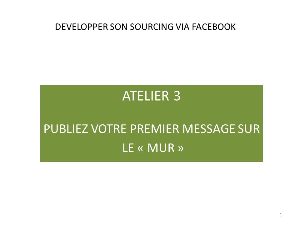 DEVELOPPER SON SOURCING VIA FACEBOOK ATELIER 3 PUBLIEZ VOTRE PREMIER MESSAGE SUR LE « MUR » 1