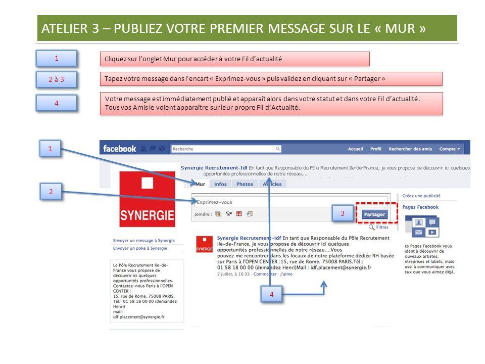 ATELIER 3 – PUBLIEZ VOTRE PREMIER MESSAGE SUR LE « MUR » Cliquez sur l'onglet Mur pour accéder à votre Fil d'actualité 1 1 Tapez votre message dans l'encart « Exprimez-vous » puis validez en cliquant sur « Partager » 2 à 3 Votre message est immédiatement publié et apparaît alors dans votre statut et dans votre Fil d'actualité.