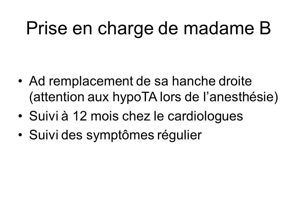 Prise en charge de madame B Ad remplacement de sa hanche droite (attention aux hypoTA lors de l'anesthésie) Suivi à 12 mois chez le cardiologues Suivi des symptômes régulier