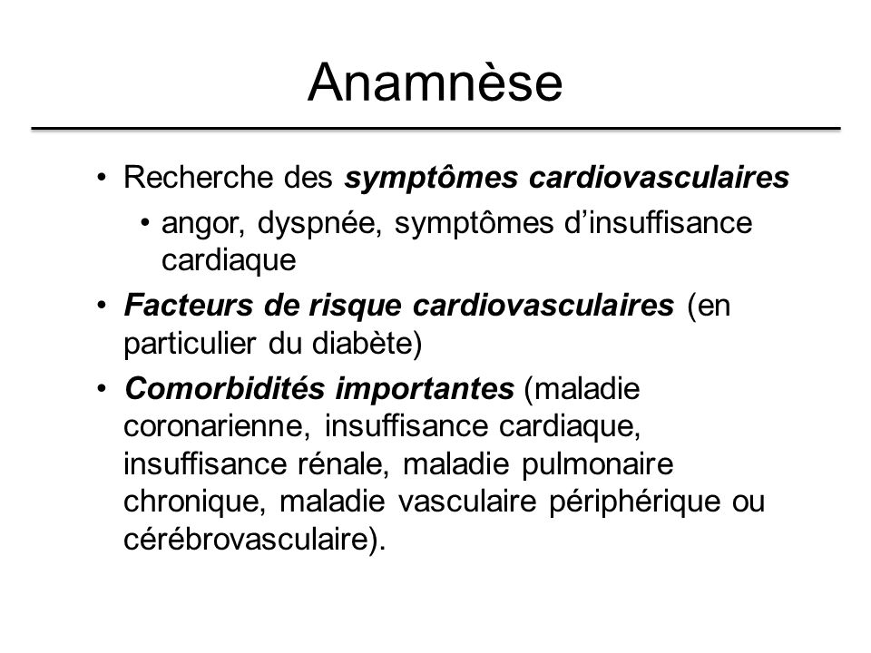 Anamnèse Recherche des symptômes cardiovasculaires angor, dyspnée, symptômes d'insuffisance cardiaque Facteurs de risque cardiovasculaires (en particulier du diabète) Comorbidités importantes (maladie coronarienne, insuffisance cardiaque, insuffisance rénale, maladie pulmonaire chronique, maladie vasculaire périphérique ou cérébrovasculaire).