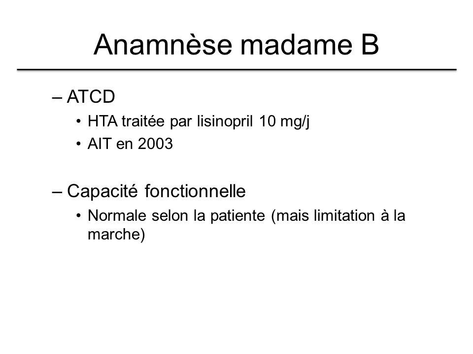 Anamnèse madame B –ATCD HTA traitée par lisinopril 10 mg/j AIT en 2003 –Capacité fonctionnelle Normale selon la patiente (mais limitation à la marche)