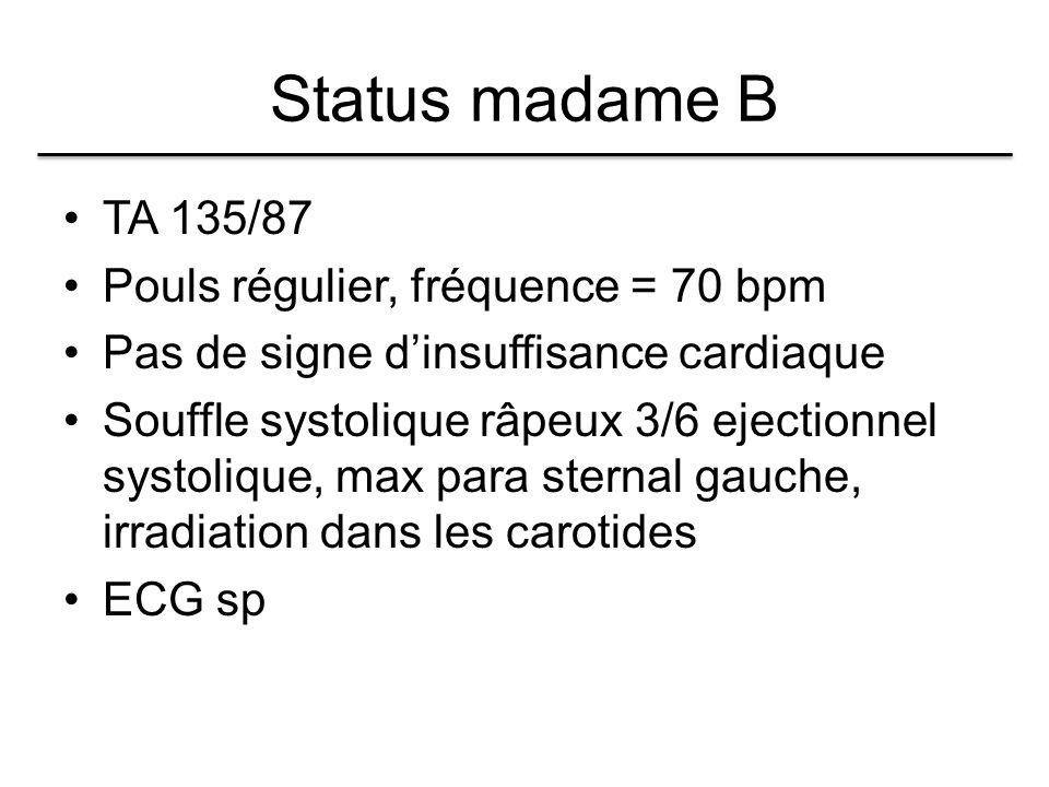 Status madame B TA 135/87 Pouls régulier, fréquence = 70 bpm Pas de signe d'insuffisance cardiaque Souffle systolique râpeux 3/6 ejectionnel systolique, max para sternal gauche, irradiation dans les carotides ECG sp