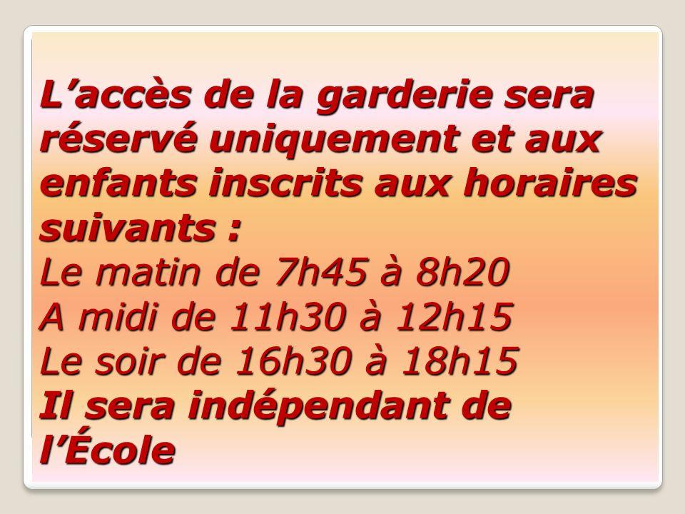 L'accès de la garderie sera réservé uniquement et aux enfants inscrits aux horaires suivants : Le matin de 7h45 à 8h20 A midi de 11h30 à 12h15 Le soir de 16h30 à 18h15 Il sera indépendant de l'École