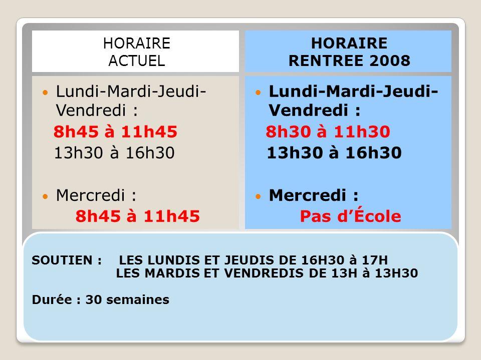 SOUTIEN : LES LUNDIS ET JEUDIS DE 16H30 à 17H LES MARDIS ET VENDREDIS DE 13H à 13H30 Durée : 30 semaines HORAIRE ACTUEL HORAIRE RENTREE 2008 Lundi-Mardi-Jeudi- Vendredi : 8h45 à 11h45 13h30 à 16h30 Mercredi : 8h45 à 11h45 Lundi-Mardi-Jeudi- Vendredi : 8h30 à 11h30 13h30 à 16h30 Mercredi : Pas d'École
