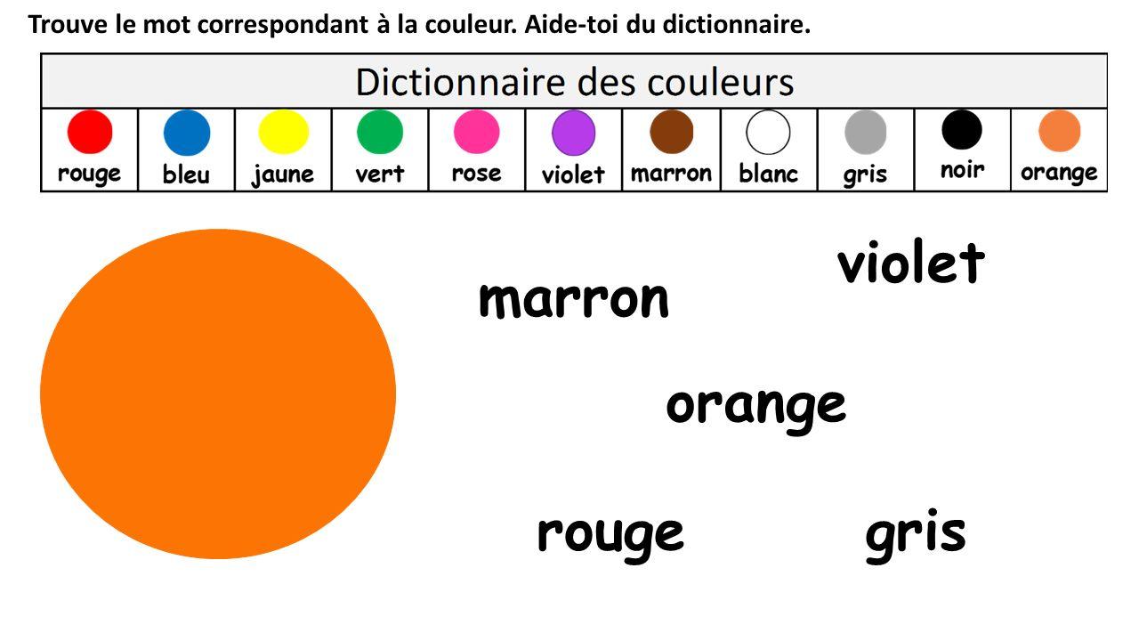 Trouve le mot correspondant à la couleur. Aide-toi du dictionnaire. orange rouge marron violet gris