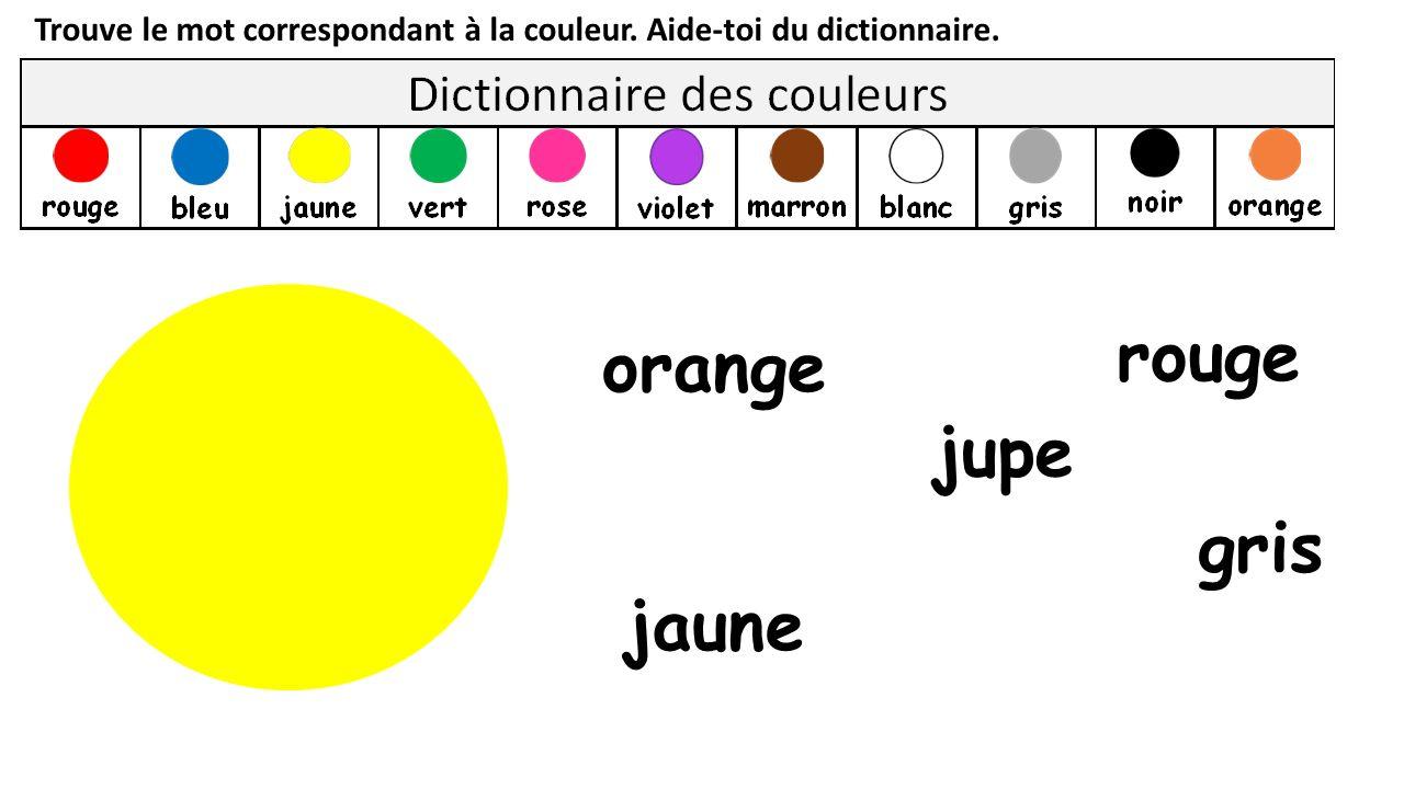 Trouve le mot correspondant à la couleur. Aide-toi du dictionnaire. jaune orange gris rouge jupe