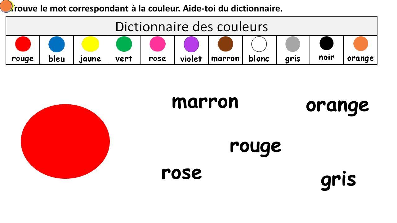 Trouve le mot correspondant à la couleur. Aide-toi du dictionnaire. rouge rose marron orange gris